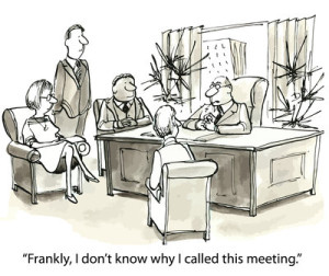 """Frankly, I don't know why I called this meeting."""